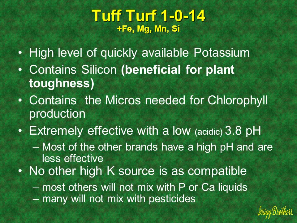 Tuff Turf 1-0-14 +Fe, Mg, Mn, Si High level of quickly available Potassium. Contains Silicon (beneficial for plant toughness)