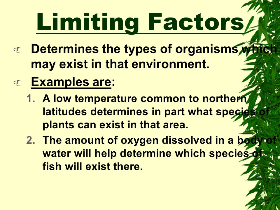 Limiting Factors Determines the types of organisms which may exist in that environment. Examples are:
