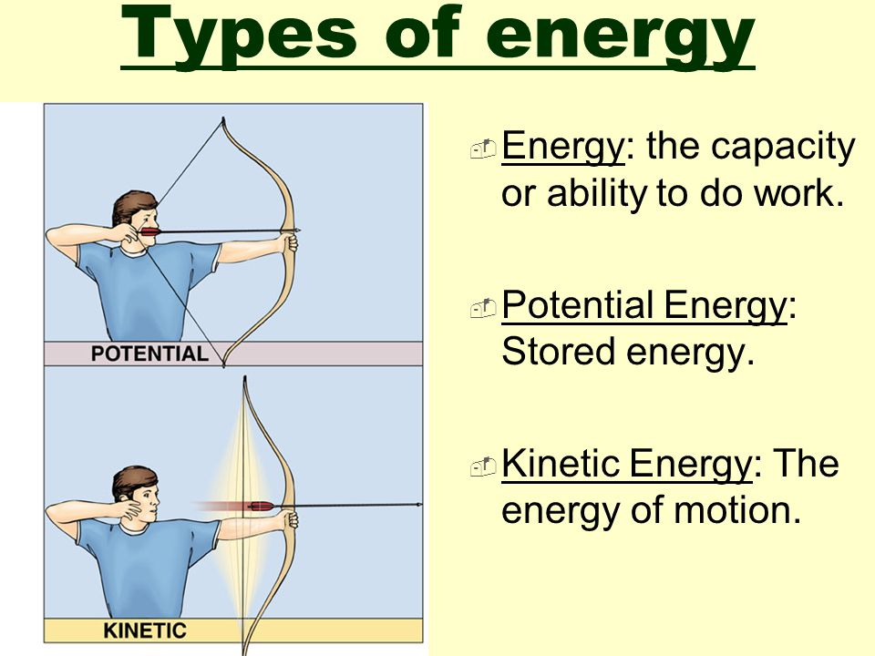 Types of energy Energy: the capacity or ability to do work.