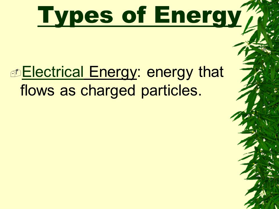 Types of Energy Electrical Energy: energy that flows as charged particles.