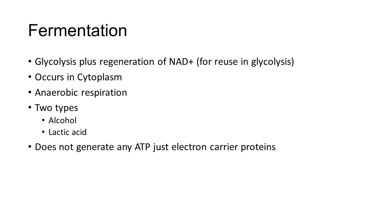 Fermentation Glycolysis plus regeneration of NAD+ (for reuse in glycolysis) Occurs in Cytoplasm. Anaerobic respiration.