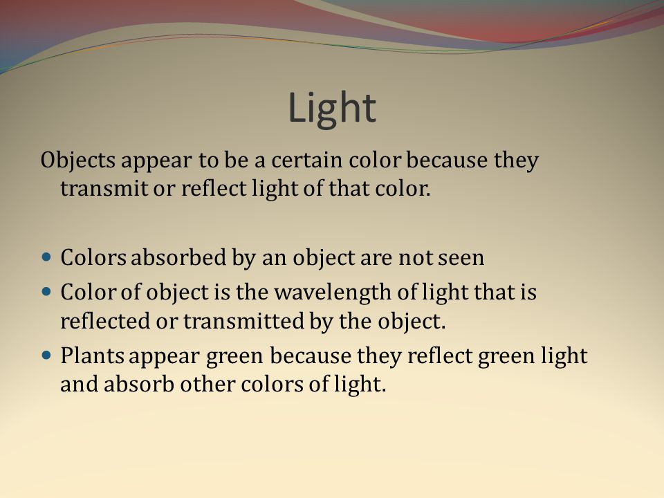 Light Objects appear to be a certain color because they transmit or reflect light of that color. Colors absorbed by an object are not seen