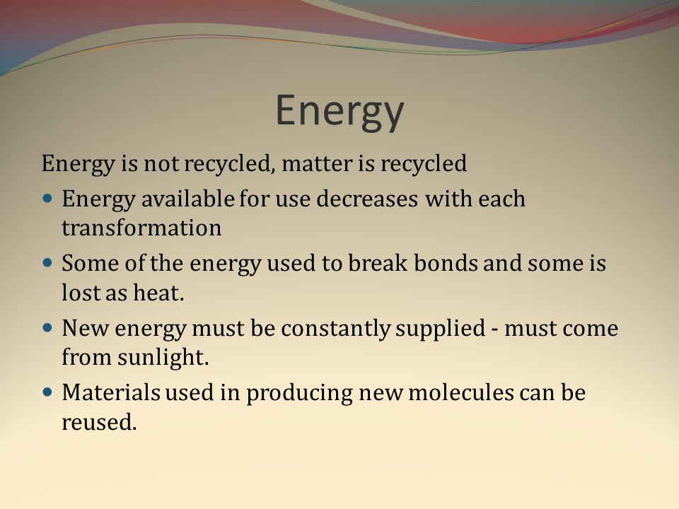 Energy Energy is not recycled, matter is recycled