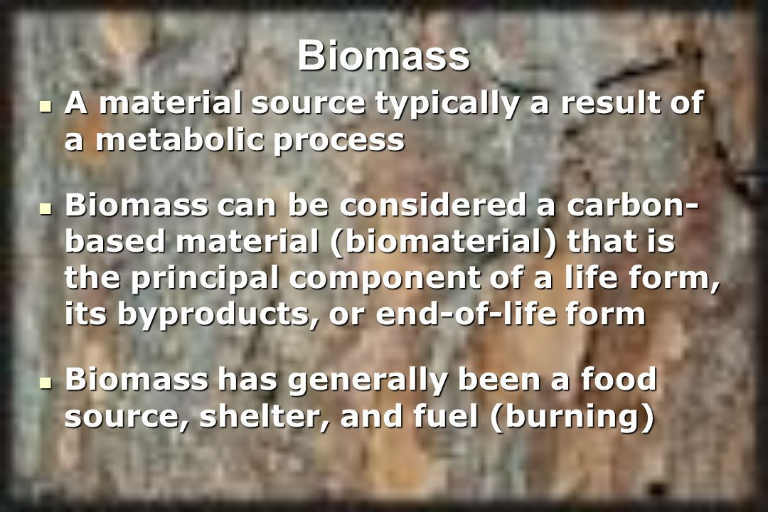 Biomass A material source typically a result of a metabolic process