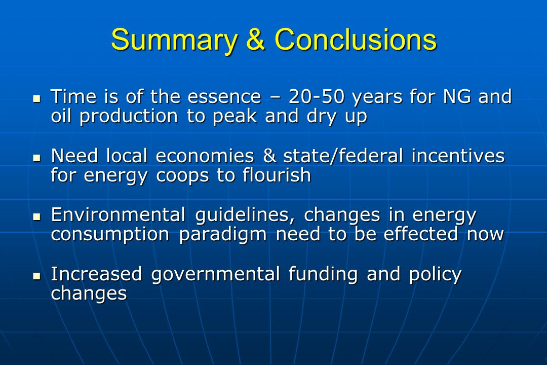 Summary & Conclusions Time is of the essence – 20-50 years for NG and oil production to peak and dry up.