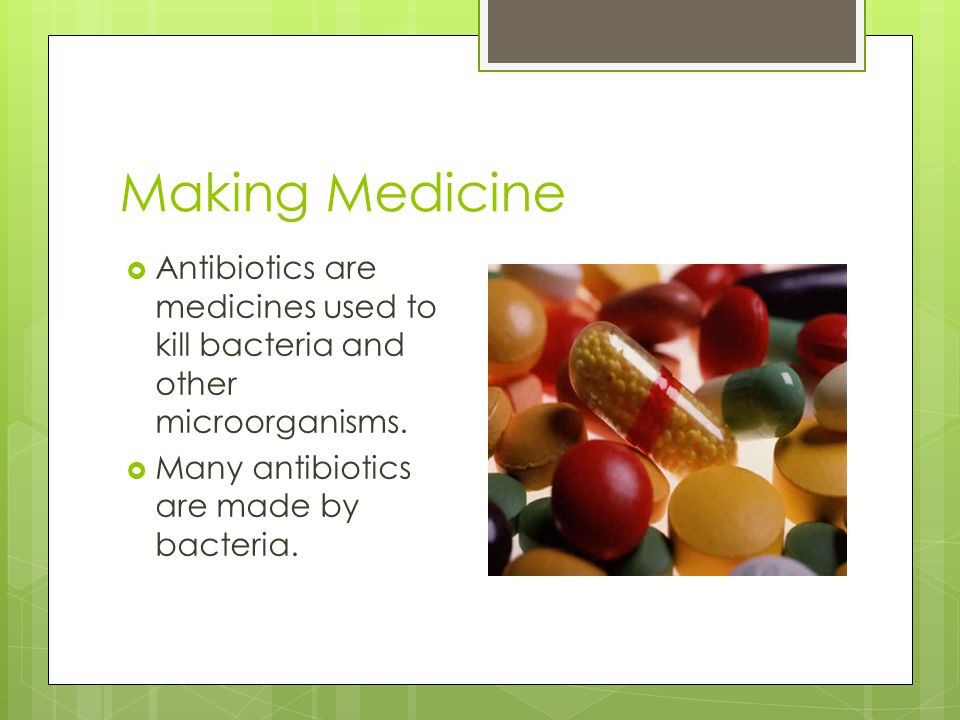 Making Medicine Antibiotics are medicines used to kill bacteria and other microorganisms.