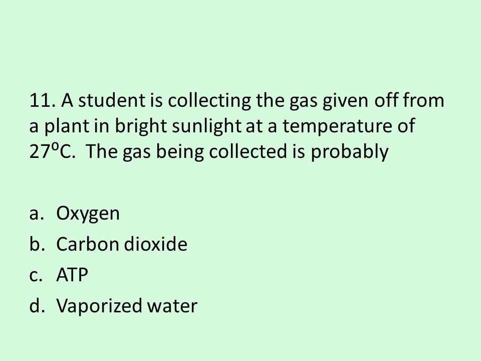 11. A student is collecting the gas given off from a plant in bright sunlight at a temperature of 27⁰C. The gas being collected is probably