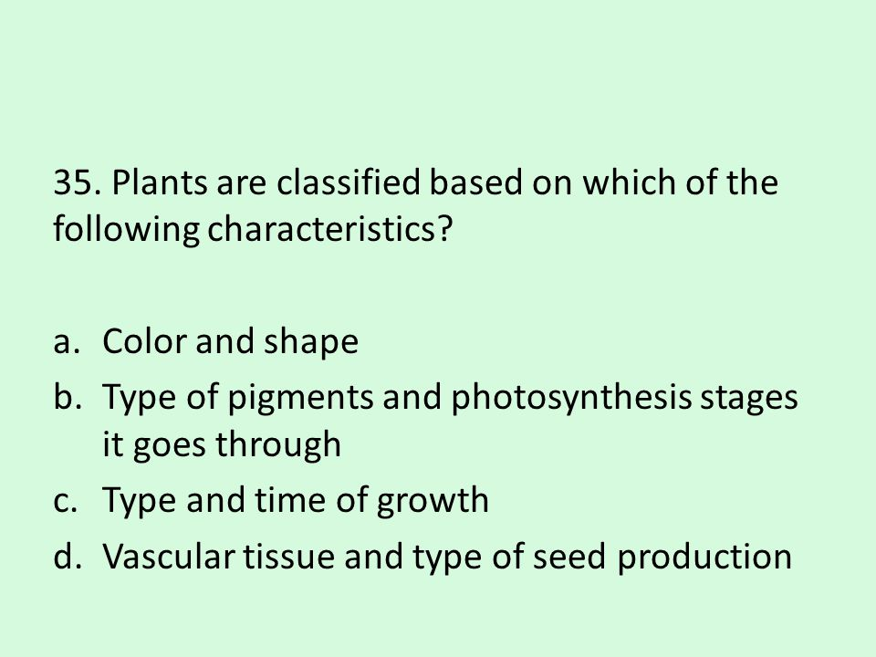 35. Plants are classified based on which of the following characteristics