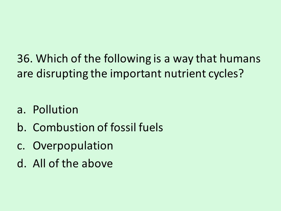36. Which of the following is a way that humans are disrupting the important nutrient cycles