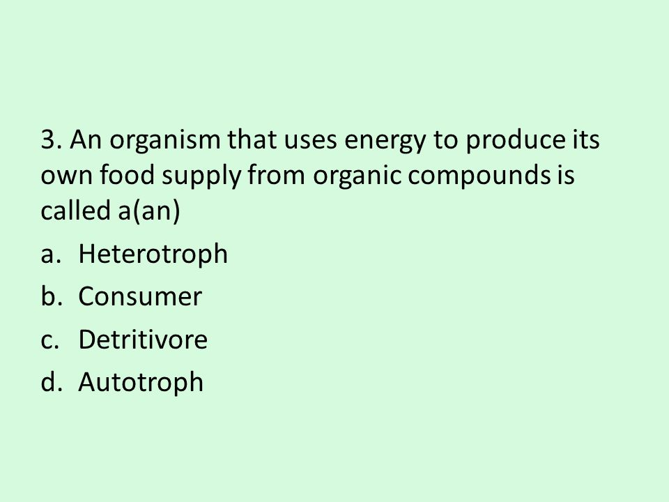 3. An organism that uses energy to produce its own food supply from organic compounds is called a(an)