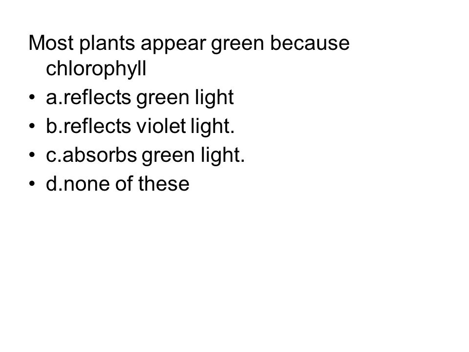 Most plants appear green because chlorophyll a.reflects green light