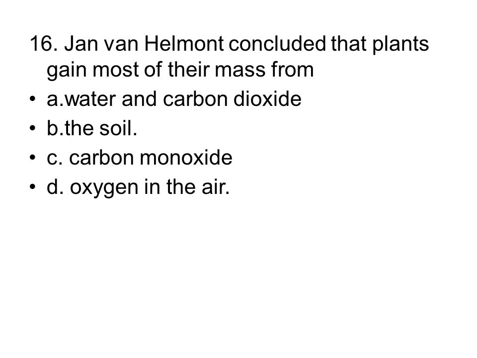 16. Jan van Helmont concluded that plants gain most of their mass from