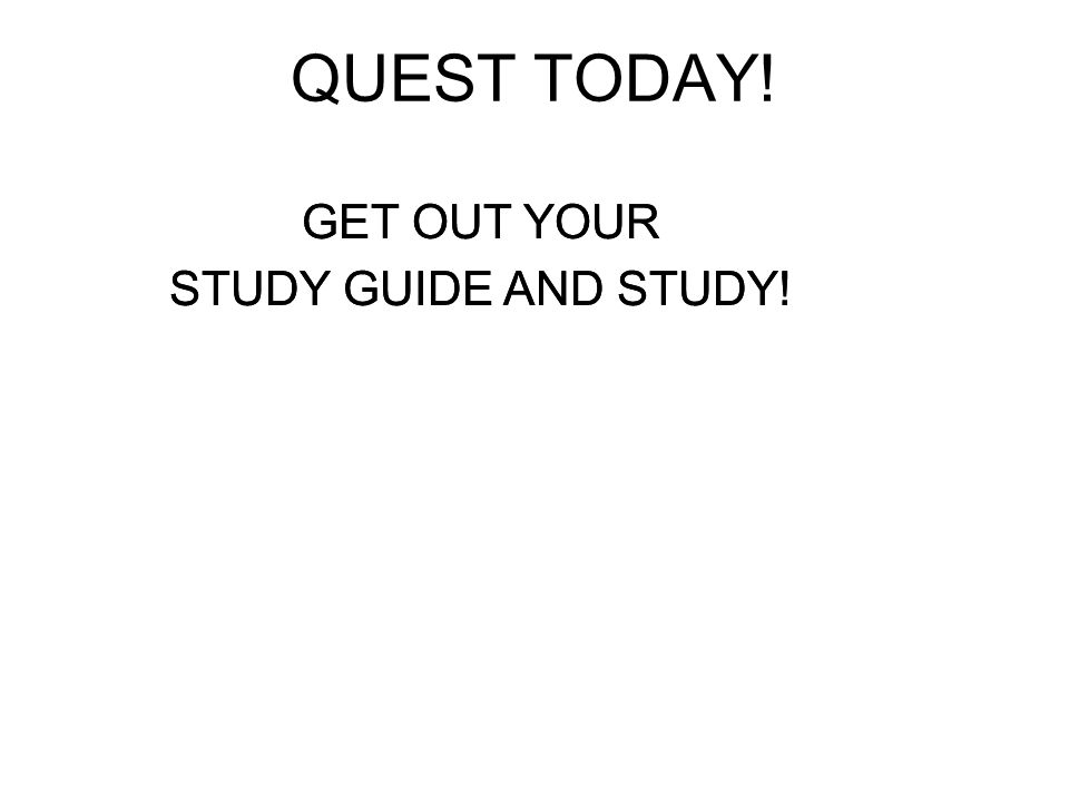 QUEST TODAY! GET OUT YOUR STUDY GUIDE AND STUDY!