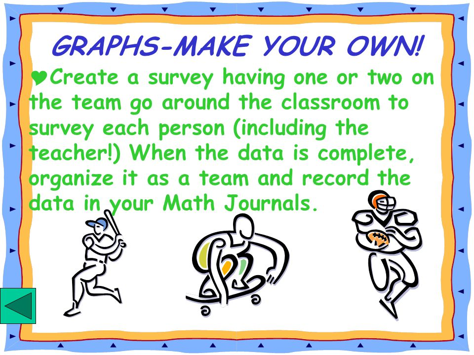 Create a survey having one or two on the team go around the classroom to survey each person (including the teacher!) When the data is complete, organize it as a team and record the data in your Math Journals.
