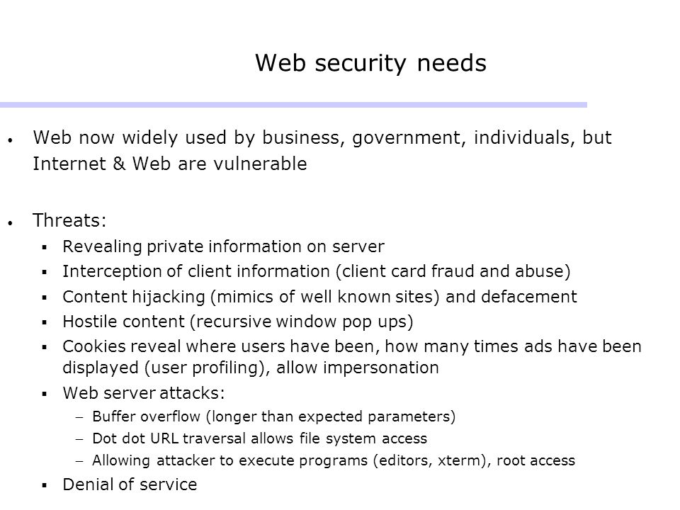 Web security needs Web now widely used by business, government, individuals, but Internet & Web are vulnerable.