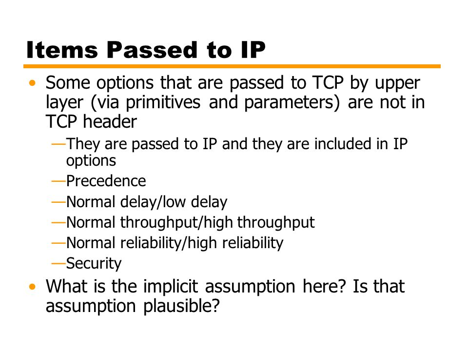 Items Passed to IP Some options that are passed to TCP by upper layer (via primitives and parameters) are not in TCP header.