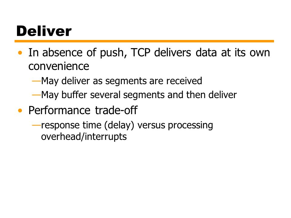 Deliver In absence of push, TCP delivers data at its own convenience
