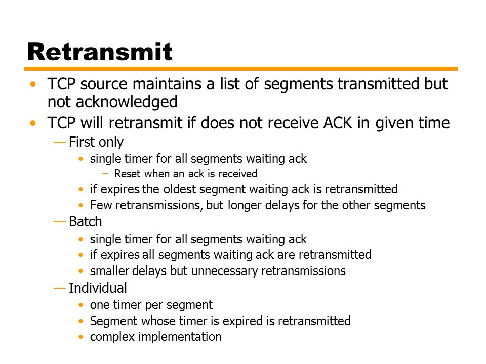 Retransmit TCP source maintains a list of segments transmitted but not acknowledged. TCP will retransmit if does not receive ACK in given time.