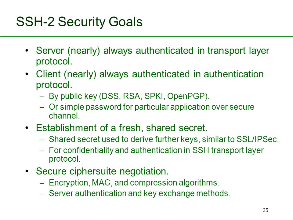 SSH-2 Security Goals Server (nearly) always authenticated in transport layer protocol.