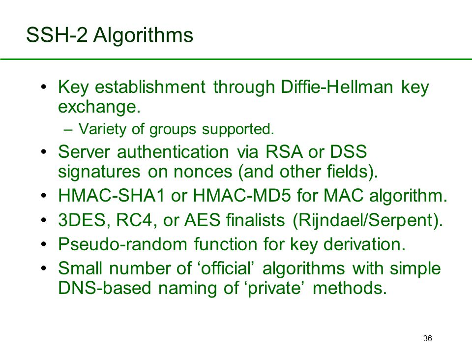 SSH-2 Algorithms Key establishment through Diffie-Hellman key exchange. Variety of groups supported.