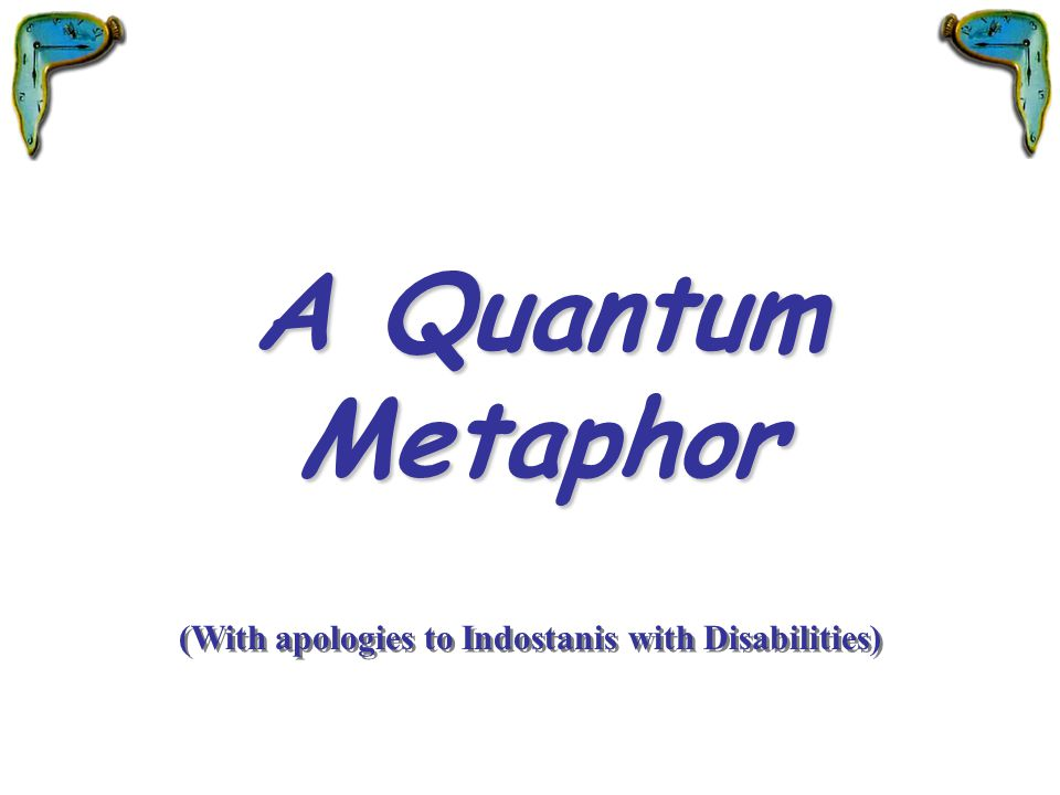 A Quantum Metaphor (With apologies to Indostanis with Disabilities)
