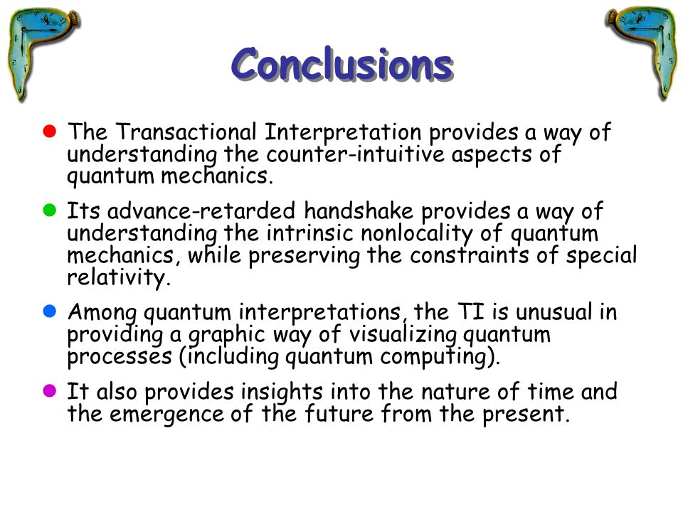 Conclusions The Transactional Interpretation provides a way of understanding the counter-intuitive aspects of quantum mechanics.