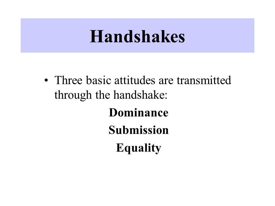 Handshakes Three basic attitudes are transmitted through the handshake: Dominance.