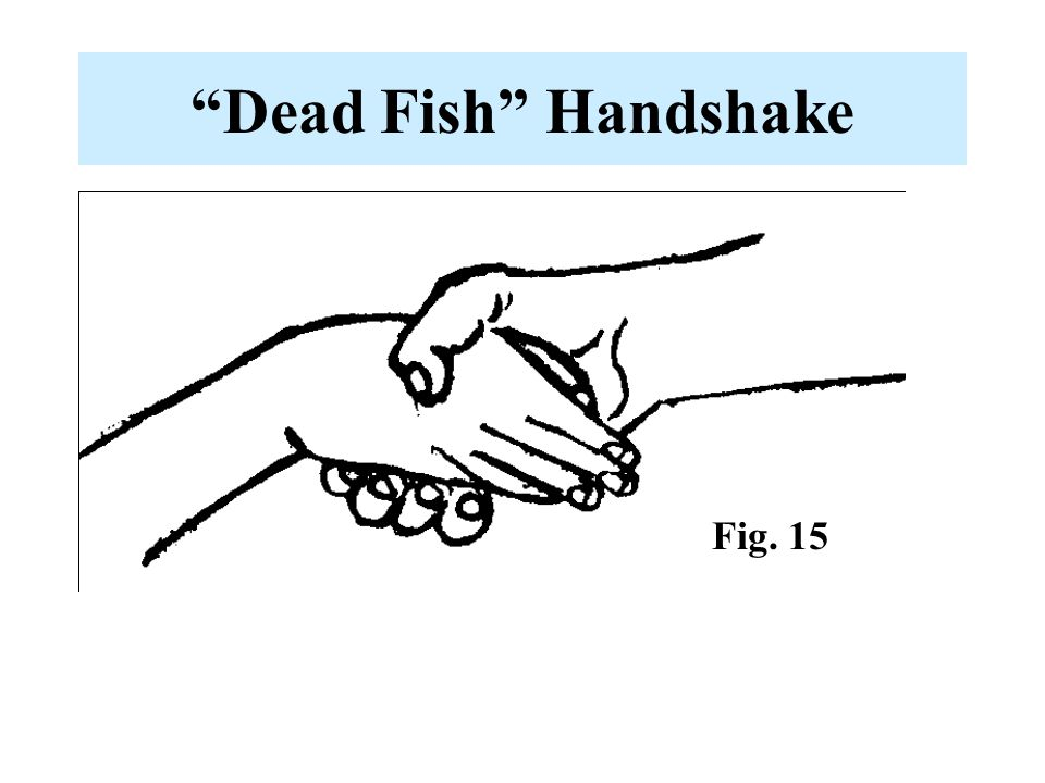 Dead Fish Handshake Fig. 15 -The hallmark of passive handshakes.
