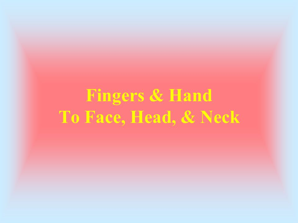 Fingers & Hand To Face, Head, & Neck