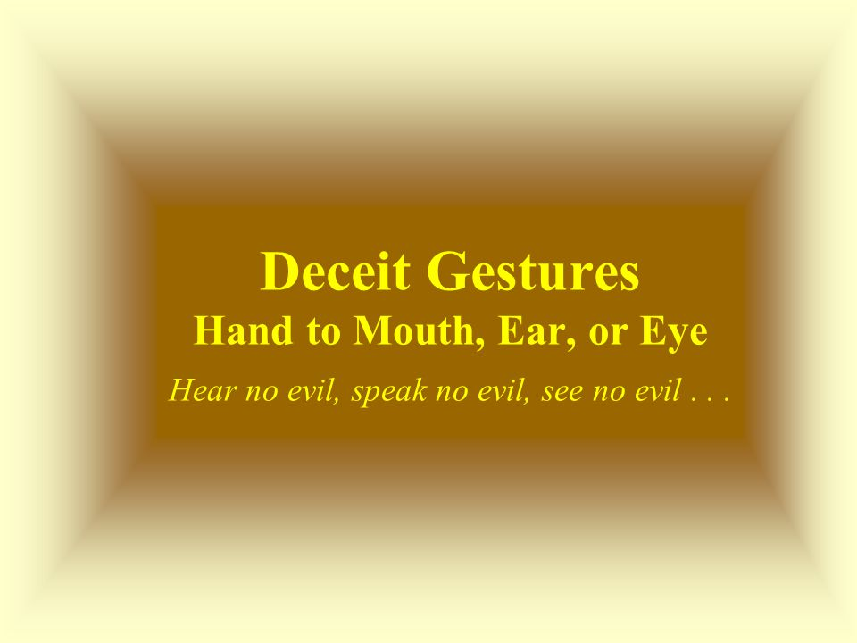 Deceit Gestures Hand to Mouth, Ear, or Eye Hear no evil, speak no evil, see no evil . . .