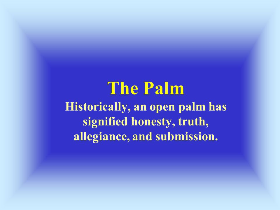 The Palm Historically, an open palm has signified honesty, truth, allegiance, and submission.