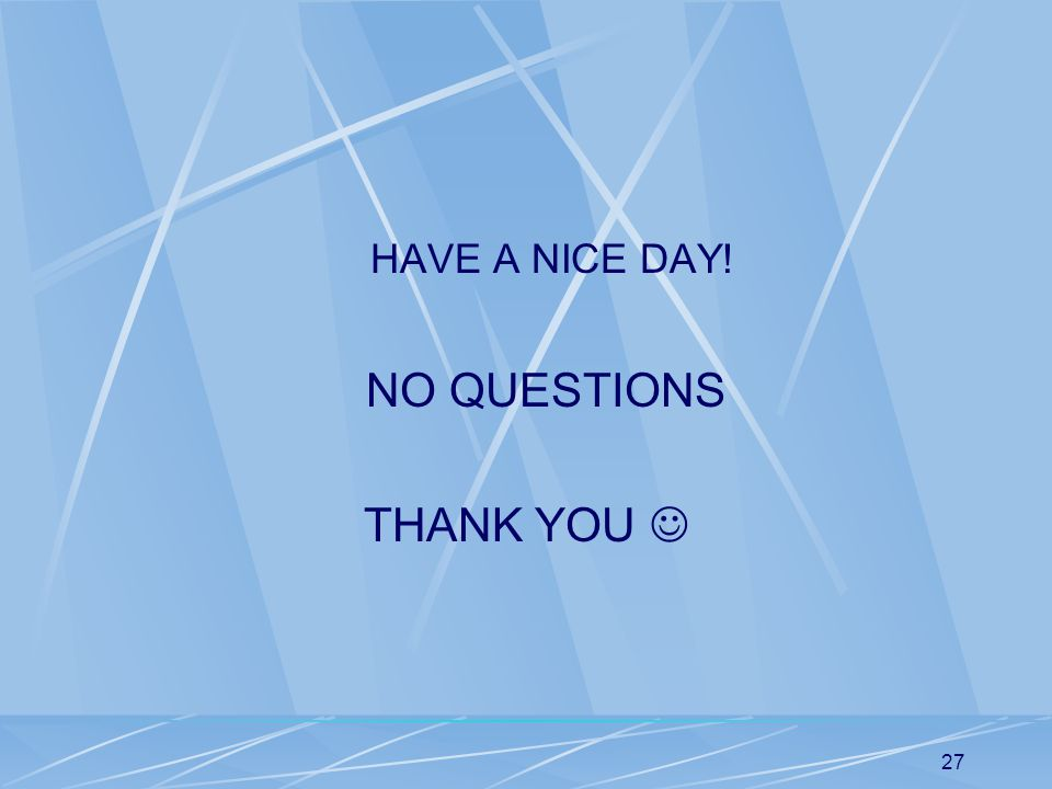 HAVE A NICE DAY! NO QUESTIONS THANK YOU 