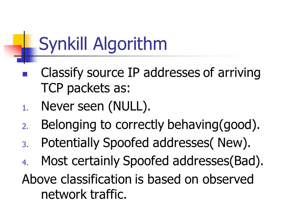Synkill Algorithm Classify source IP addresses of arriving TCP packets as: Never seen (NULL). Belonging to correctly behaving(good).