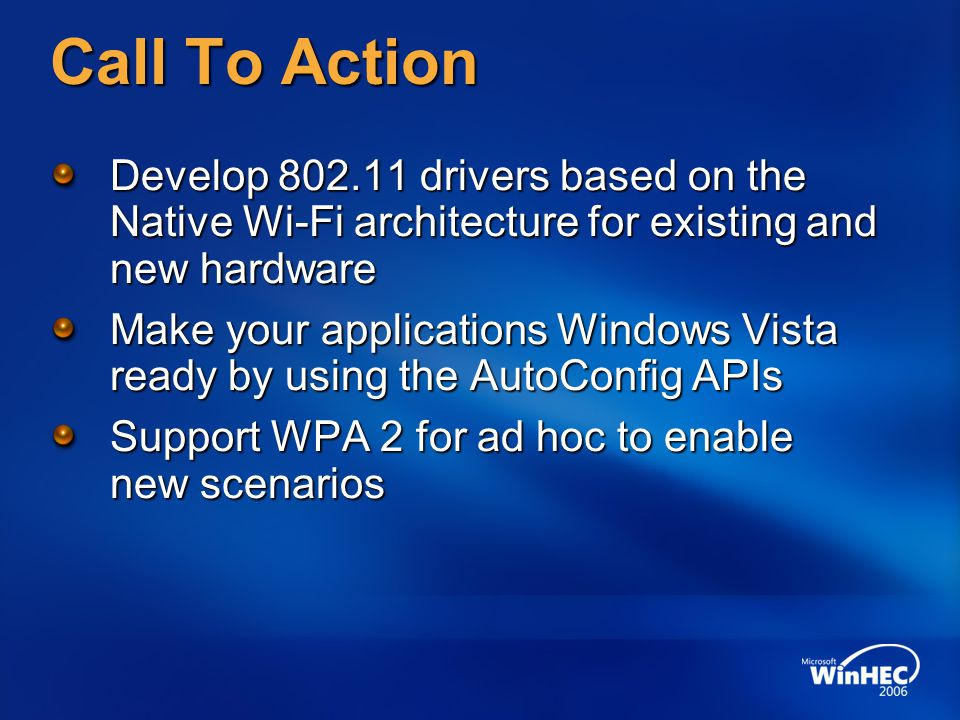 WinHEC 2006 4/13/2017 9:25 PM. Call To Action. Develop 802.11 drivers based on the Native Wi-Fi architecture for existing and new hardware.