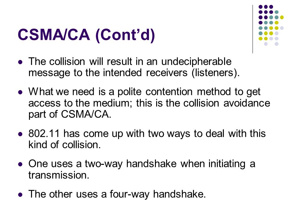 CSMA/CA (Cont'd) The collision will result in an undecipherable message to the intended receivers (listeners).
