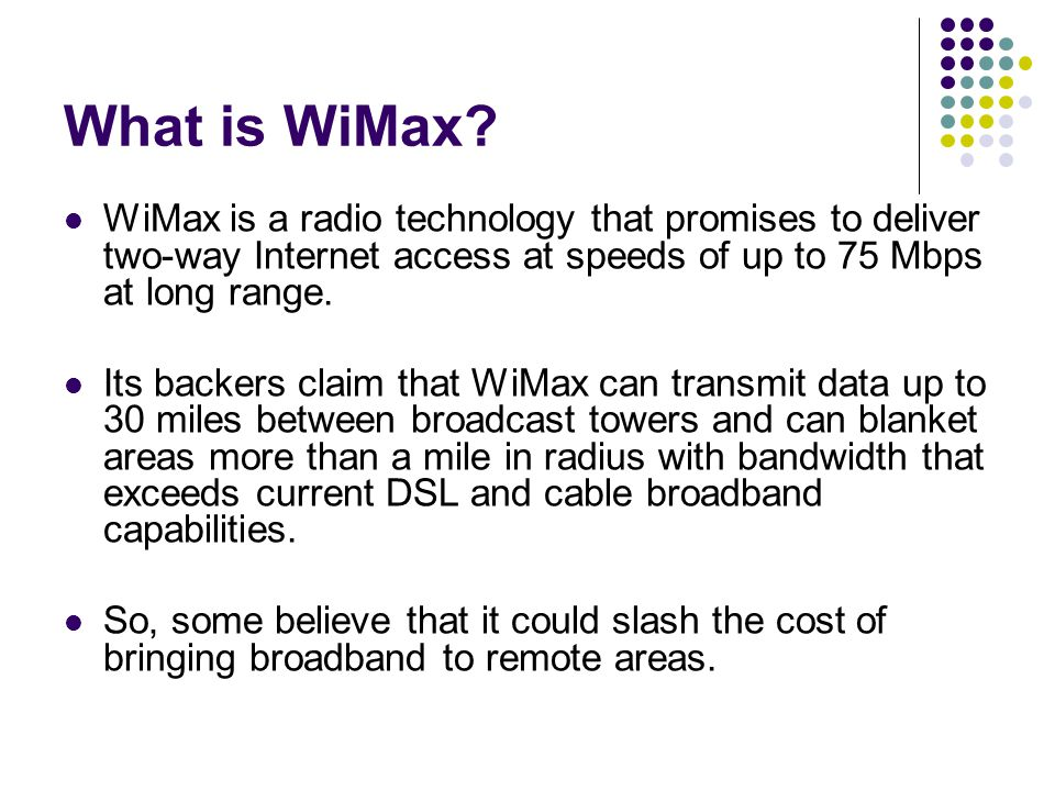 What is WiMax WiMax is a radio technology that promises to deliver two-way Internet access at speeds of up to 75 Mbps at long range.
