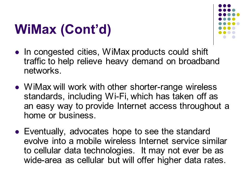 WiMax (Cont'd) In congested cities, WiMax products could shift traffic to help relieve heavy demand on broadband networks.