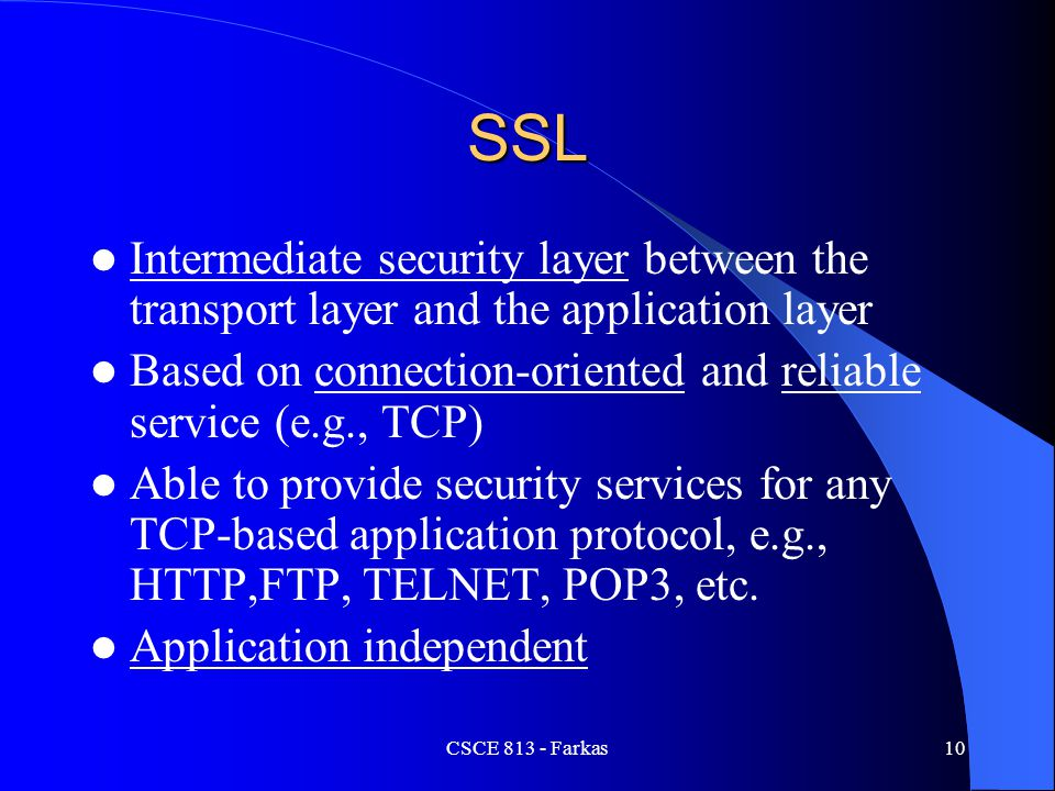 SSL Intermediate security layer between the transport layer and the application layer. Based on connection-oriented and reliable service (e.g., TCP)