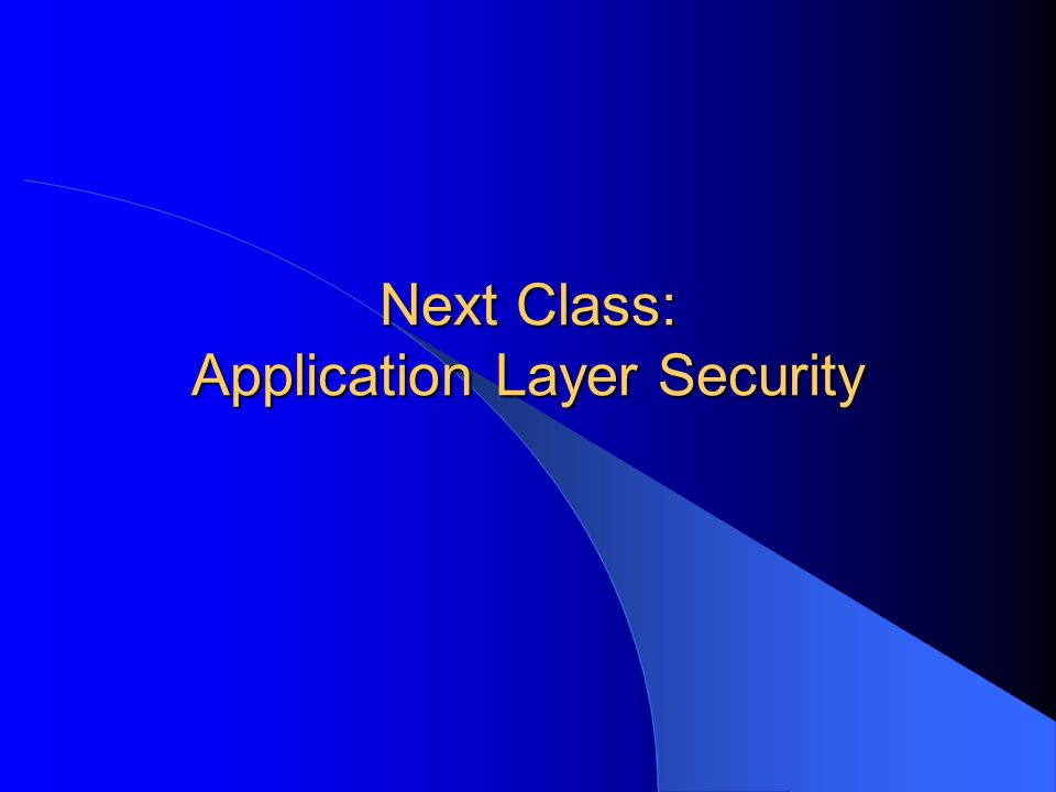 Next Class: Application Layer Security