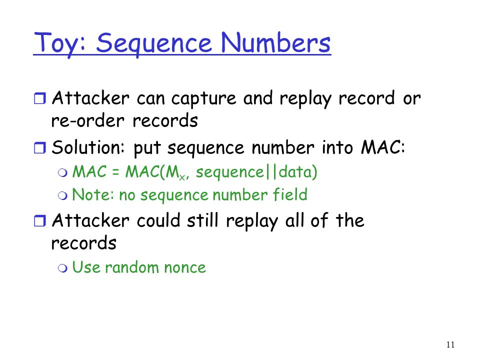 Toy: Sequence Numbers Attacker can capture and replay record or re-order records. Solution: put sequence number into MAC: