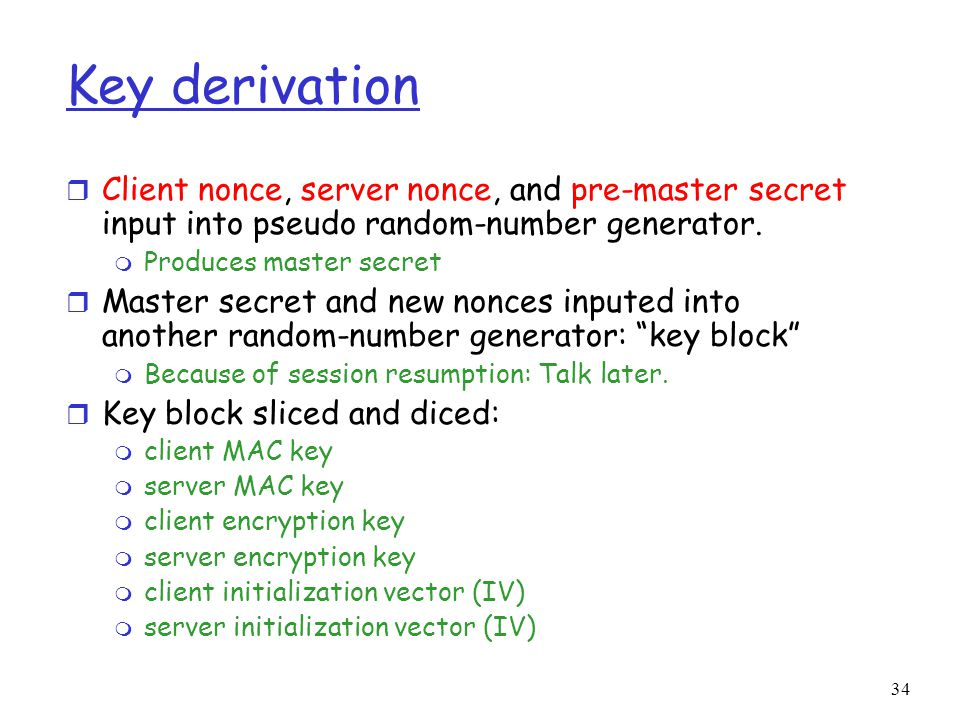 Key derivation Client nonce, server nonce, and pre-master secret input into pseudo random-number generator.