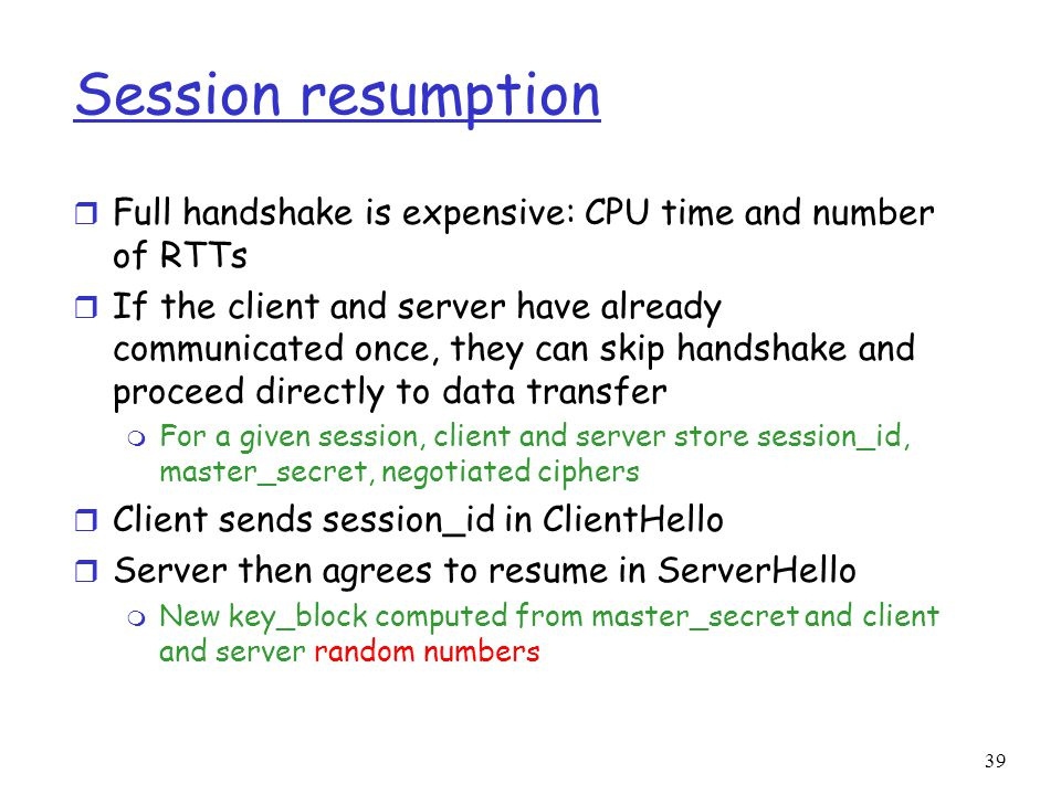 Session resumption Full handshake is expensive: CPU time and number of RTTs.