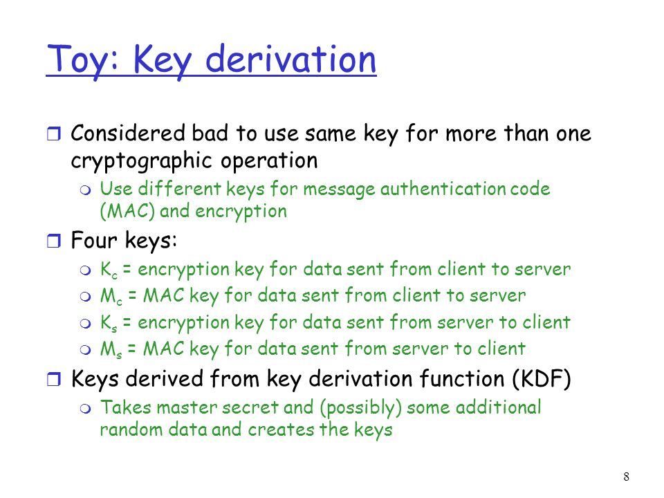 Toy: Key derivation Considered bad to use same key for more than one cryptographic operation.