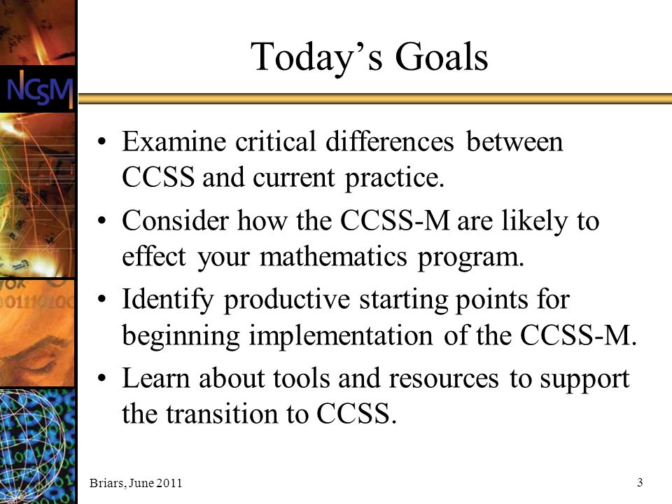 Today's Goals Examine critical differences between CCSS and current practice. Consider how the CCSS-M are likely to effect your mathematics program.