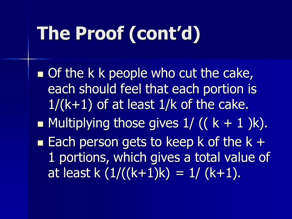 The Proof (cont'd) Of the k k people who cut the cake, each should feel that each portion is 1/(k+1) of at least 1/k of the cake.