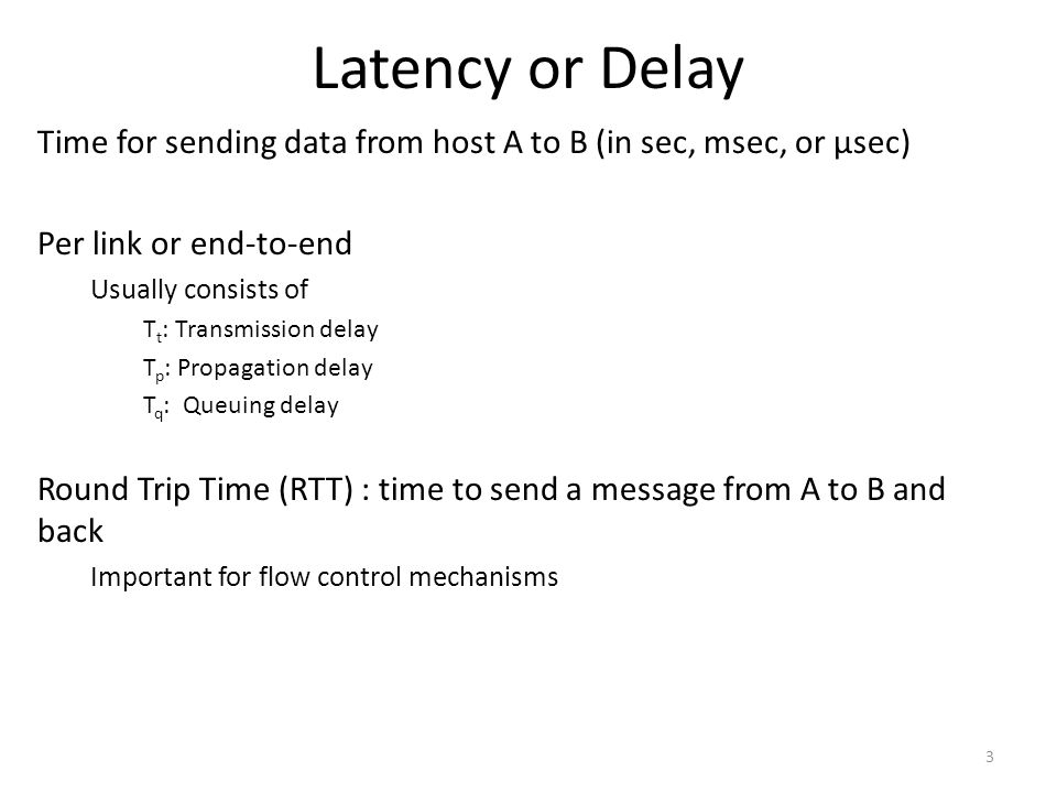 Latency or Delay Time for sending data from host A to B (in sec, msec, or μsec) Per link or end-to-end.