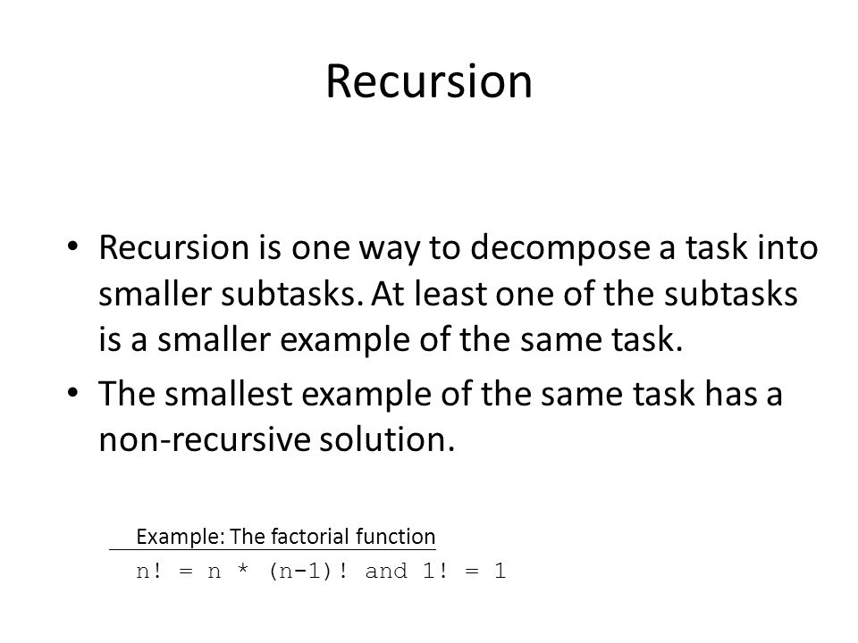 Recursion Recursion is one way to decompose a task into smaller subtasks. At least one of the subtasks is a smaller example of the same task.