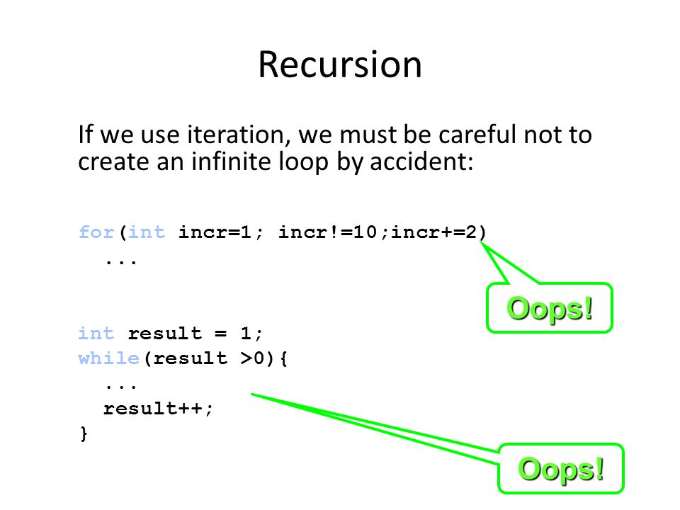 Recursion If we use iteration, we must be careful not to create an infinite loop by accident: for(int incr=1; incr!=10;incr+=2)