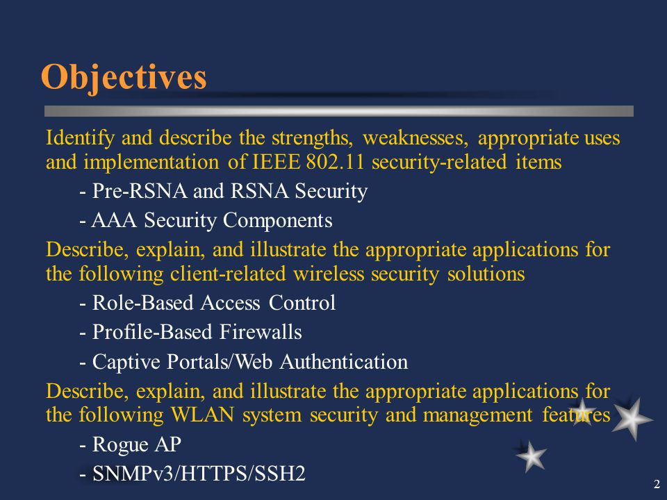 Objectives Identify and describe the strengths, weaknesses, appropriate uses and implementation of IEEE 802.11 security-related items.