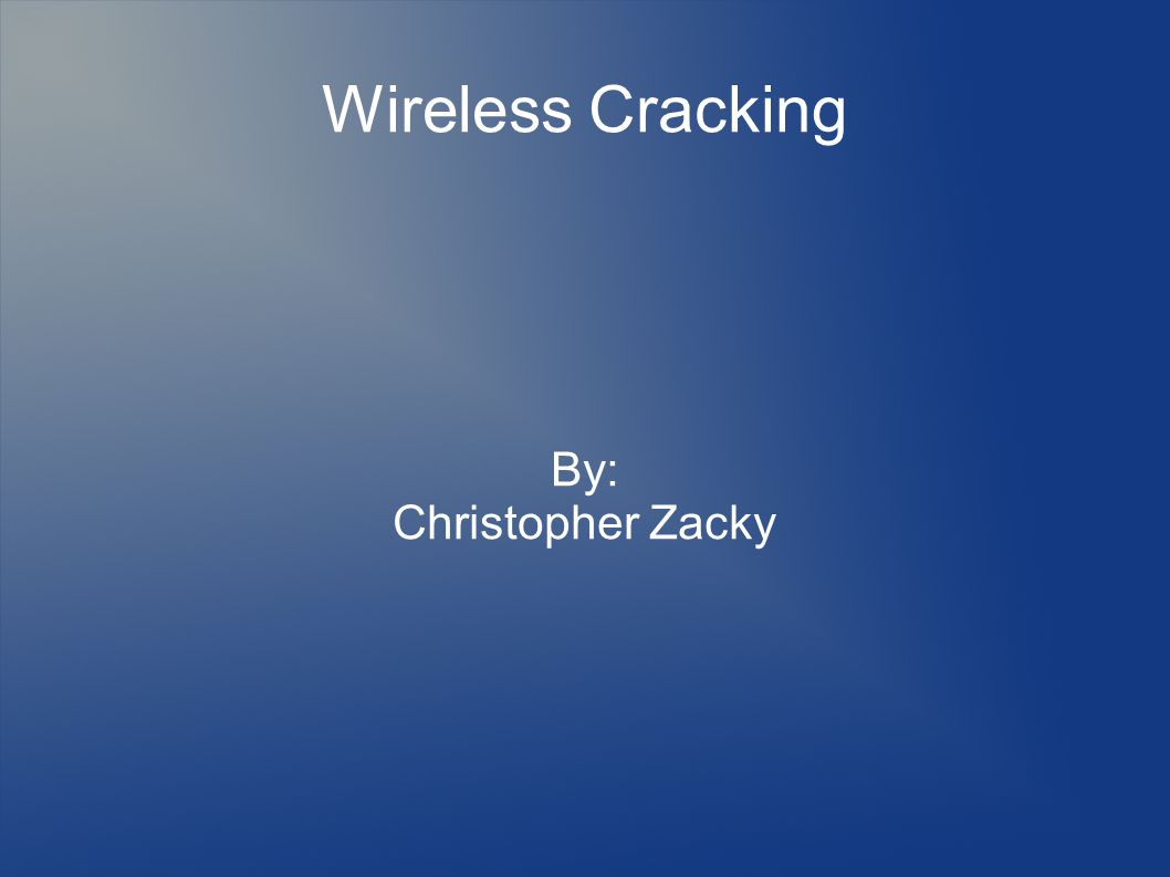 Wireless Cracking By: Christopher Zacky